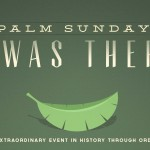 Palm Sunday: I Was There